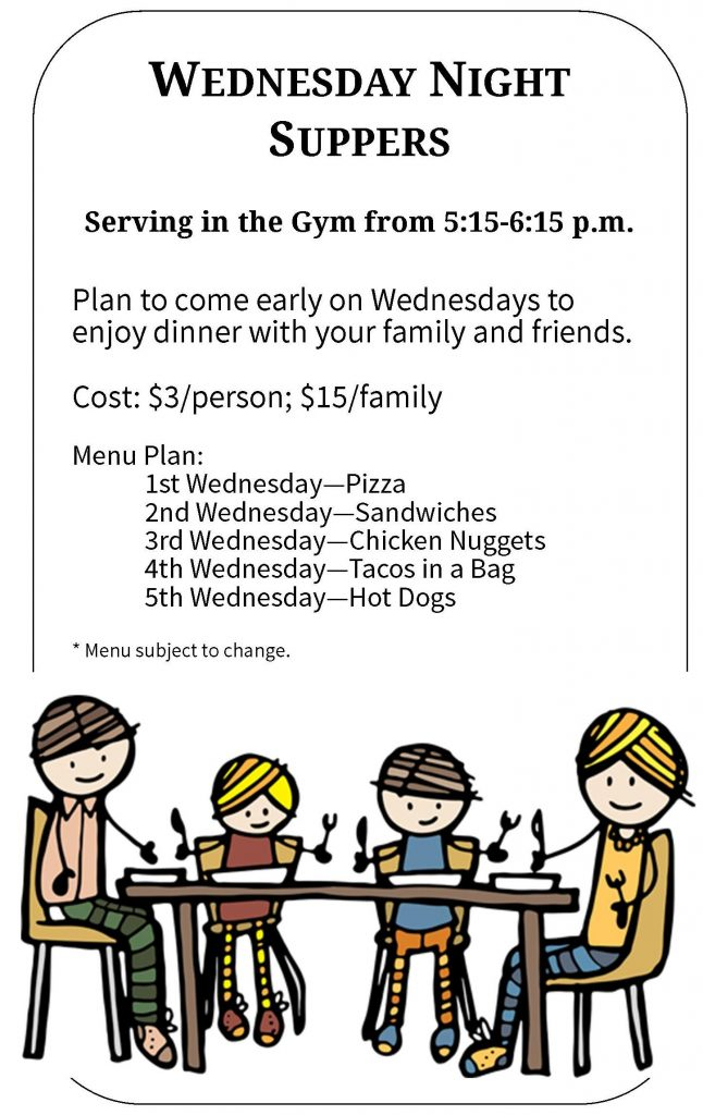 WEDNESDAY NIGHT SUPPERS  Serving in the Gym from 5:15-6:15 p.m.   Plan to come early on Wednesdays to enjoy dinner with your family and friends.   Cost: $3/person; $15/family  Menu Plan: 1st Wednesday—Pizza 2nd Wednesday—Sandwiches 3rd Wednesday—Chicken Nuggets 4th Wednesday—Tacos in a Bag 5th Wednesday—Hot Dogs  * Menu subject to change.